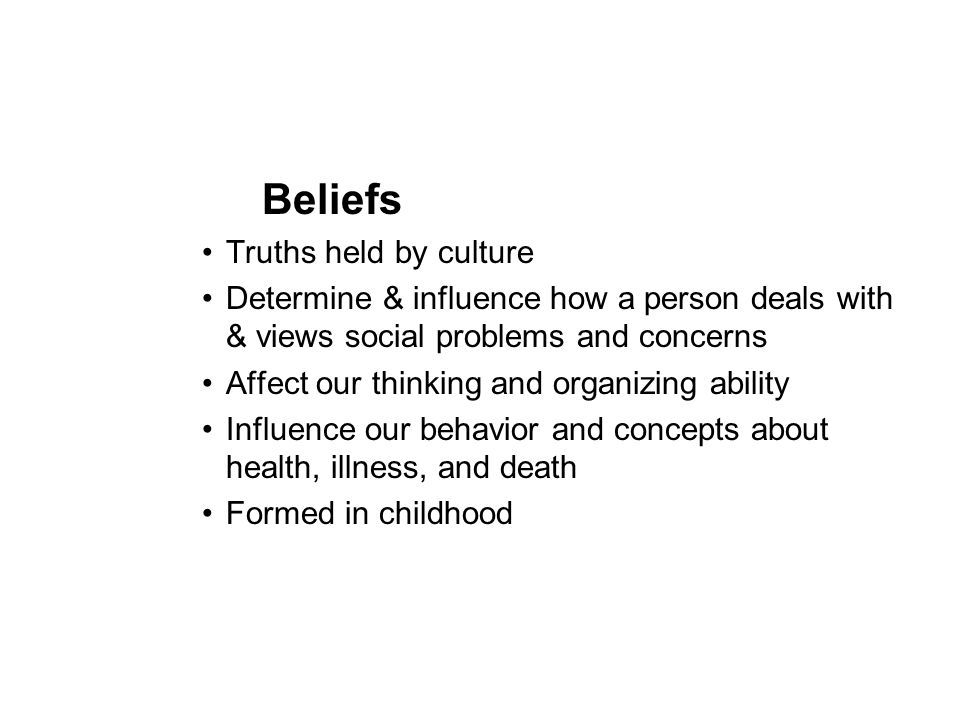 Beliefs Truths held by culture Determine & influence how a person deals with & views social problems and concerns Affect our thinking and organizing a