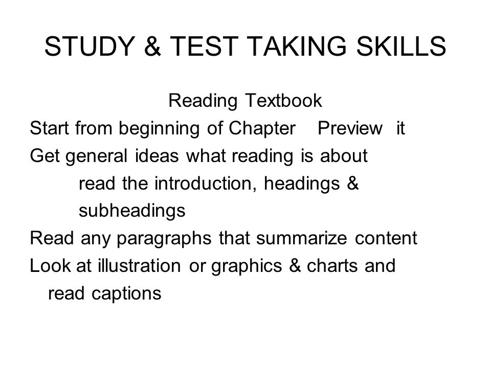 STUDY & TEST TAKING SKILLS Reading Textbook Start from beginning of Chapter Preview it Get general ideas what reading is about read the introduction,