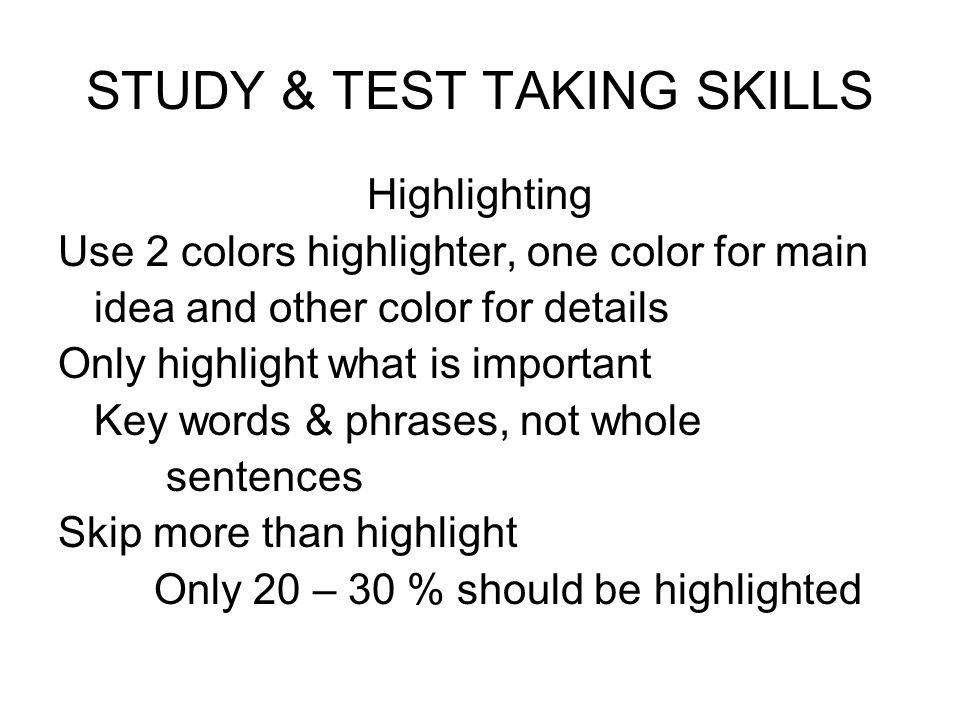 STUDY & TEST TAKING SKILLS Highlighting Use 2 colors highlighter, one color for main idea and other color for details Only highlight what is important
