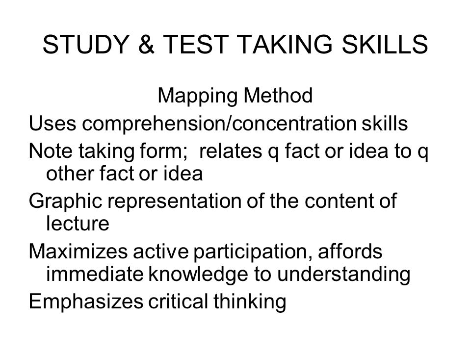 STUDY & TEST TAKING SKILLS Mapping Method Uses comprehension/concentration skills Note taking form; relates q fact or idea to q other fact or idea Gra