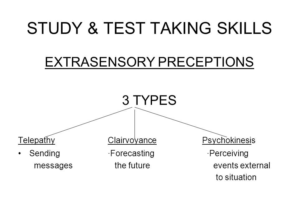 STUDY & TEST TAKING SKILLS EXTRASENSORY PRECEPTIONS 3 TYPES TelepathyClairvoyance Psychokinesis Sending·Forecasting ·Perceiving messages the future ev