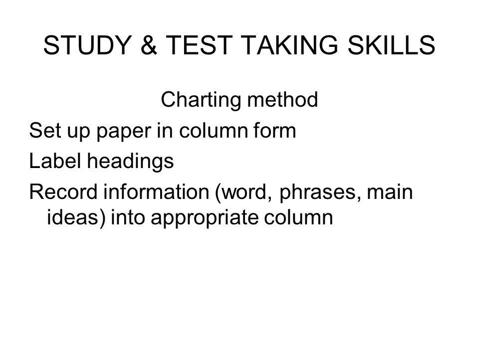 STUDY & TEST TAKING SKILLS Charting method Set up paper in column form Label headings Record information (word, phrases, main ideas) into appropriate