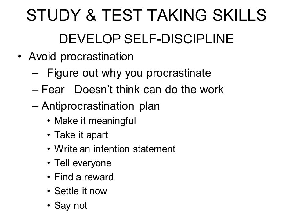STUDY & TEST TAKING SKILLS DEVELOP SELF-DISCIPLINE Avoid procrastination –Figure out why you procrastinate –Fear Doesnt think can do the work –Antipro