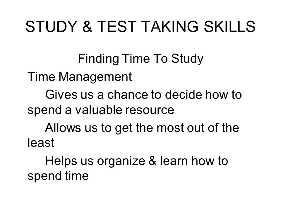 STUDY & TEST TAKING SKILLS Finding Time To Study Time Management Gives us a chance to decide how to spend a valuable resource Allows us to get the mos