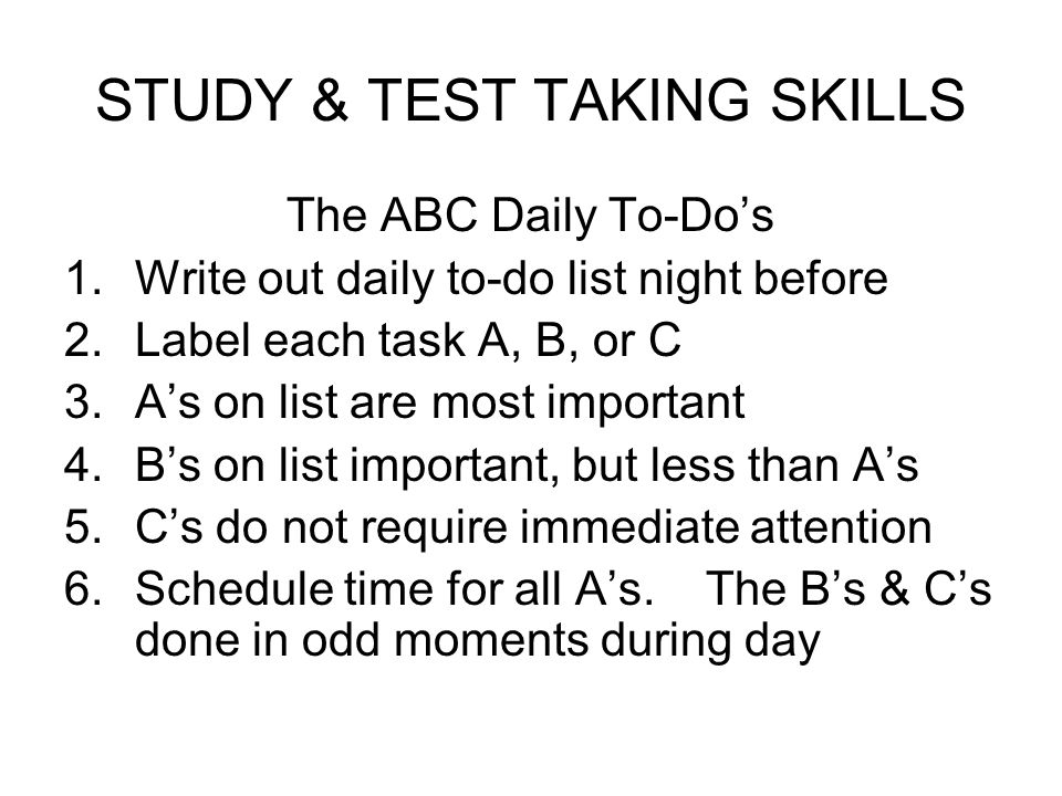 STUDY & TEST TAKING SKILLS The ABC Daily To-Dos 1.Write out daily to-do list night before 2.Label each task A, B, or C 3.As on list are most important