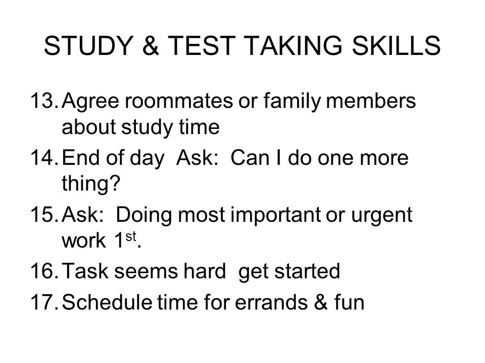 STUDY & TEST TAKING SKILLS 13.Agree roommates or family members about study time 14.End of day Ask: Can I do one more thing? 15.Ask: Doing most import