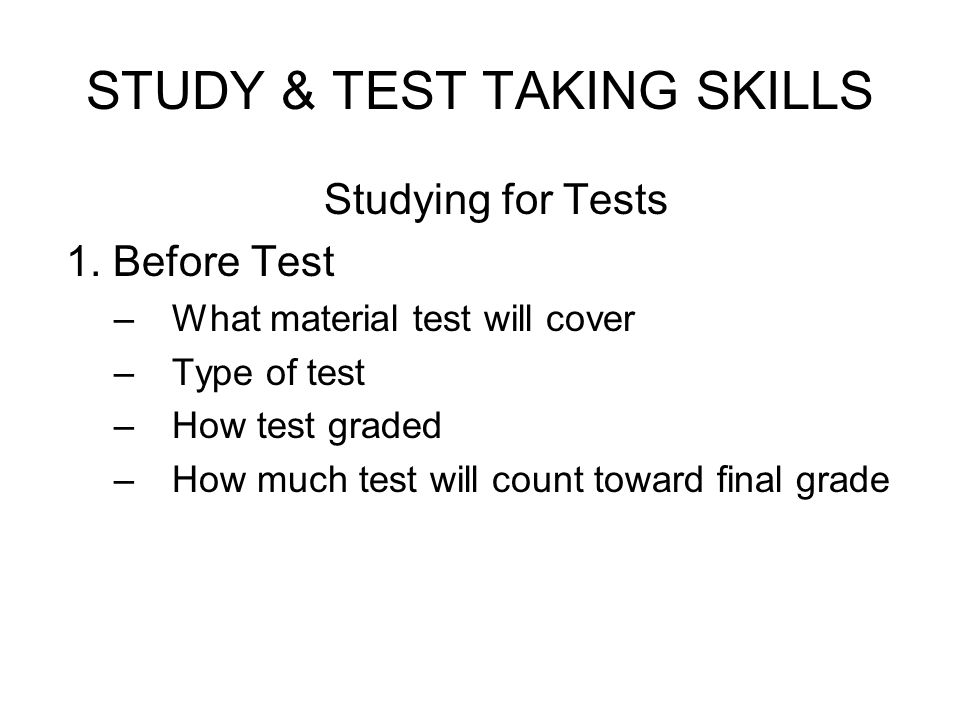 STUDY & TEST TAKING SKILLS Studying for Tests 1. Before Test – What material test will cover – Type of test – How test graded – How much test will cou