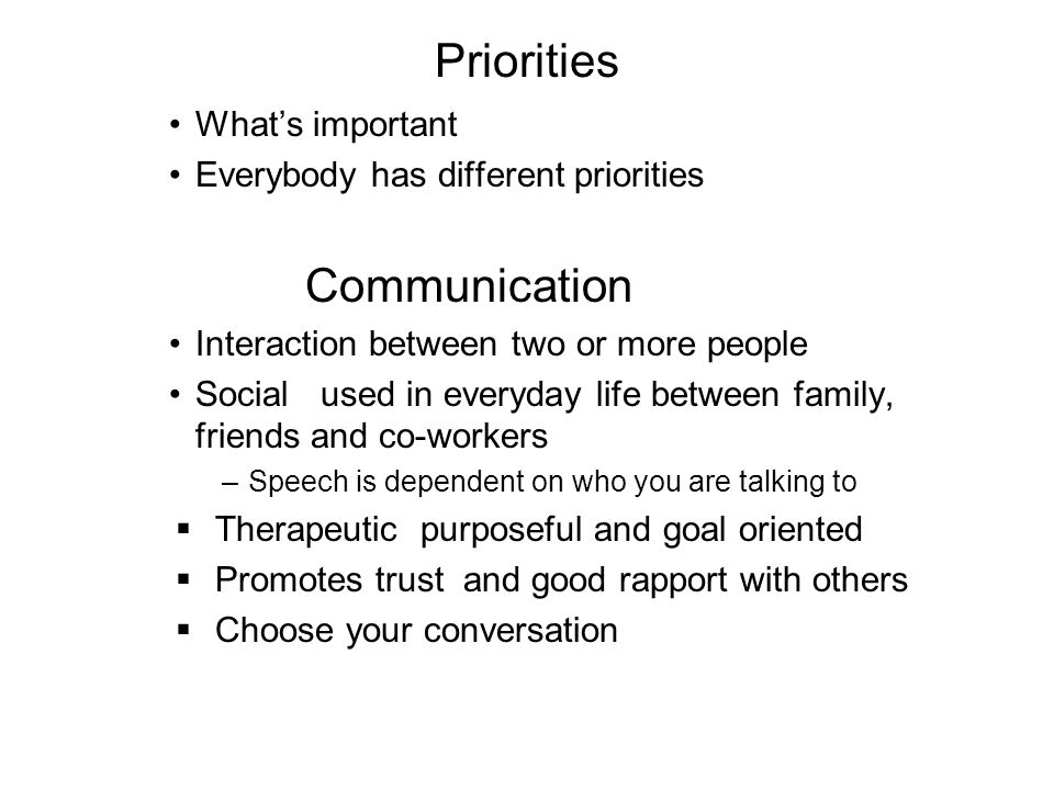 Priorities Whats important Everybody has different priorities Communication Interaction between two or more people Social used in everyday life betwee