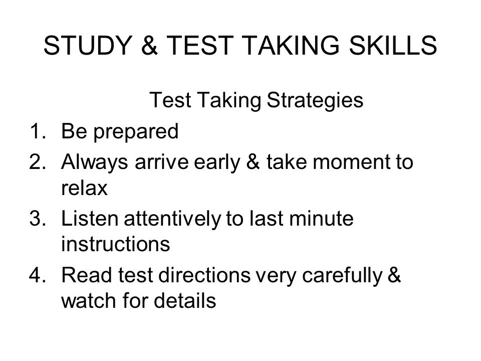 STUDY & TEST TAKING SKILLS Test Taking Strategies 1.Be prepared 2.Always arrive early & take moment to relax 3.Listen attentively to last minute instr