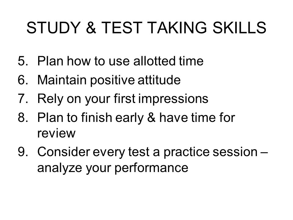 STUDY & TEST TAKING SKILLS 5.Plan how to use allotted time 6.Maintain positive attitude 7.Rely on your first impressions 8.Plan to finish early & have