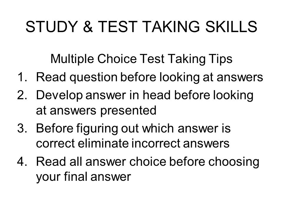 STUDY & TEST TAKING SKILLS Multiple Choice Test Taking Tips 1.Read question before looking at answers 2.Develop answer in head before looking at answe