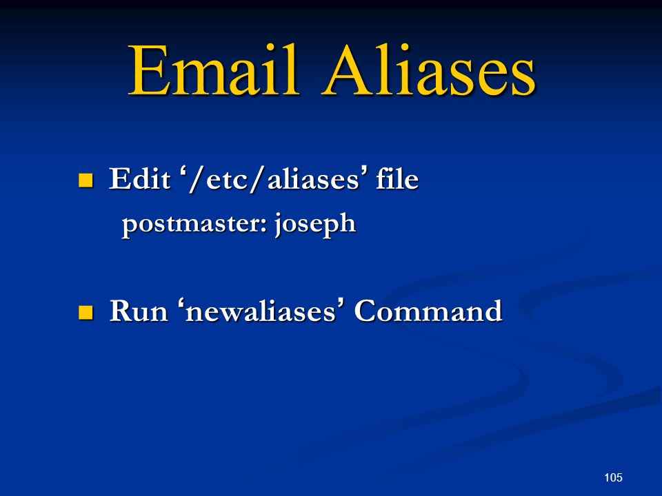 105 Email Aliases Edit /etc/aliases file Edit /etc/aliases file postmaster: joseph Run newaliases Command Run newaliases Command