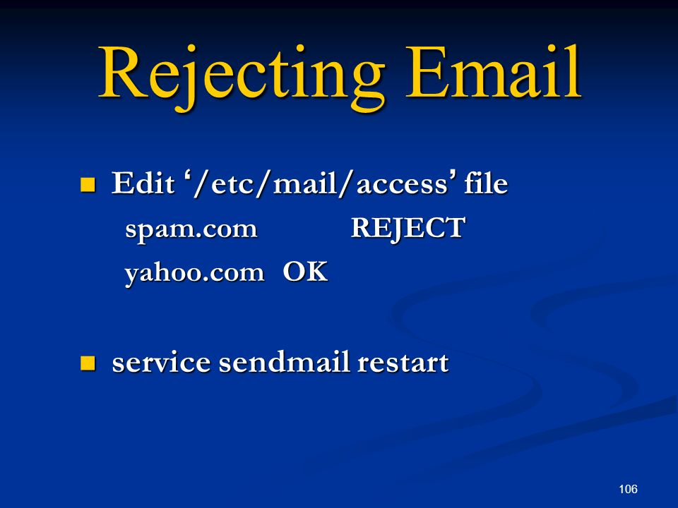 106 Rejecting Email Edit /etc/mail/access file Edit /etc/mail/access file spam.comREJECT yahoo.comOK service sendmail restart service sendmail restart