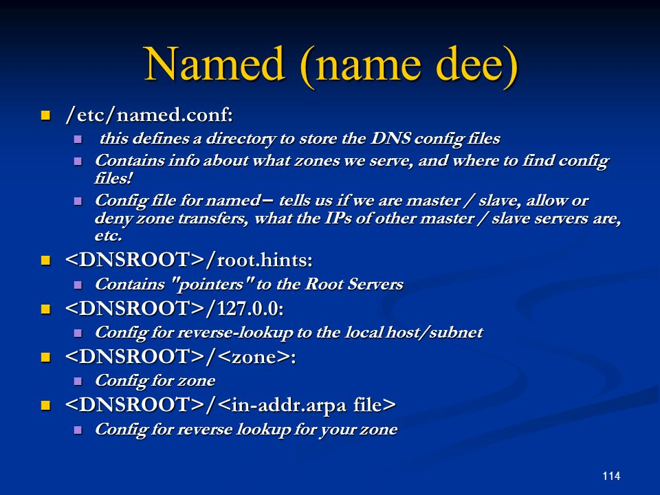 114 Named (name dee) /etc/named.conf: /etc/named.conf: this defines a directory to store the DNS config files this defines a directory to store the DN