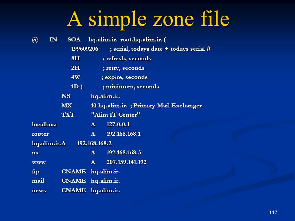 117 A simple zone file @ IN SOA hq.alim.ir. root.hq.alim.ir. ( 199609206 ; serial, todays date + todays serial # 199609206 ; serial, todays date + tod