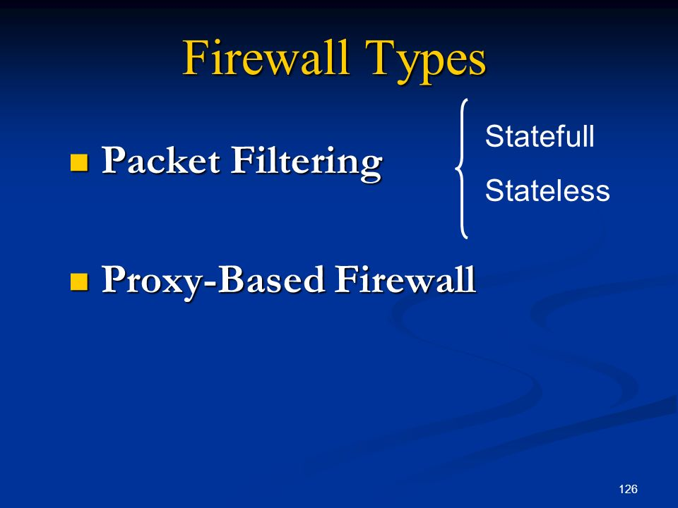 126 Firewall Types Packet Filtering Packet Filtering Proxy-Based Firewall Proxy-Based Firewall Statefull Stateless