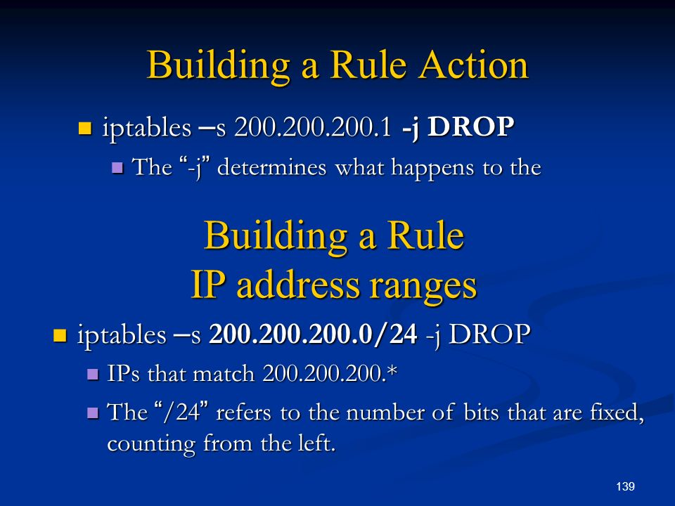 139 Building a Rule Action iptables – s 200.200.200.1 -j DROP iptables – s 200.200.200.1 -j DROP The -j determines what happens to the The -j determin