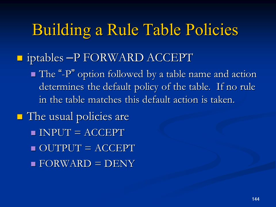 144 Building a Rule Table Policies iptables – P FORWARD ACCEPT iptables – P FORWARD ACCEPT The -P option followed by a table name and action determine