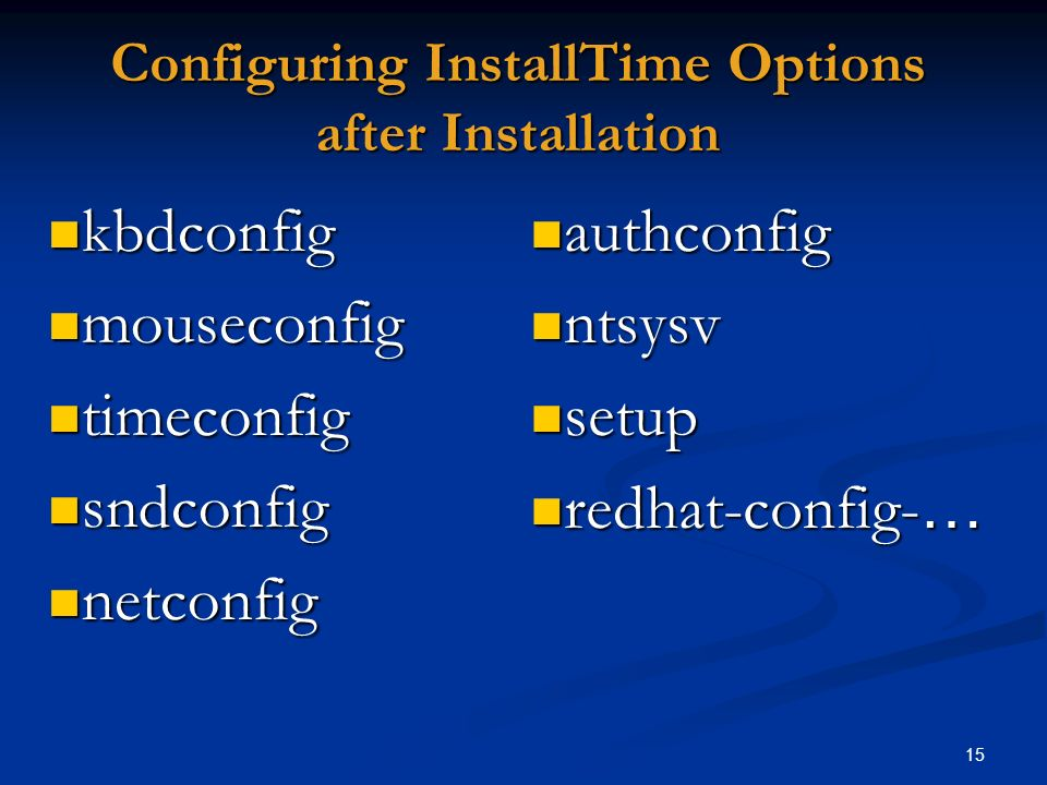 15 Configuring InstallTime Options after Installation authconfig authconfig ntsysv ntsysv setup setup redhat-config- … redhat-config- … kbdconfig kbdc