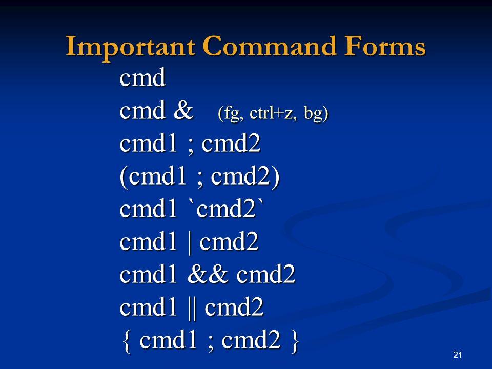 21 Important Command Forms cmd cmd & (fg, ctrl+z, bg) cmd1 ; cmd2 (cmd1 ; cmd2) cmd1 `cmd2` cmd1 | cmd2 cmd1 && cmd2 cmd1 || cmd2 { cmd1 ; cmd2 }