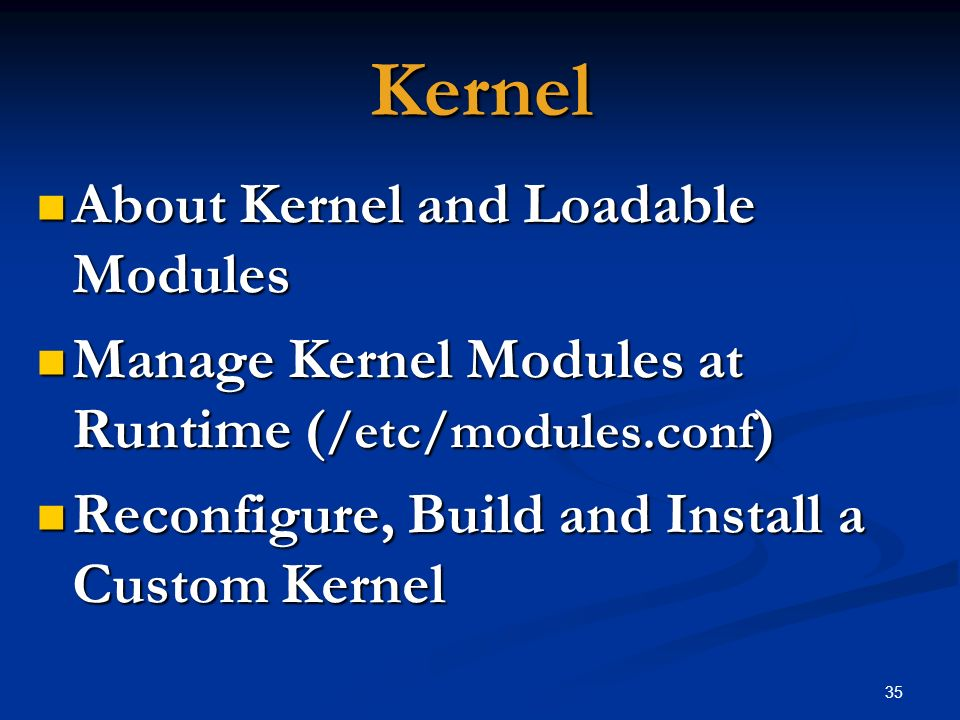 35 Kernel About Kernel and Loadable Modules About Kernel and Loadable Modules Manage Kernel Modules at Runtime ( /etc/modules.conf ) Manage Kernel Mod
