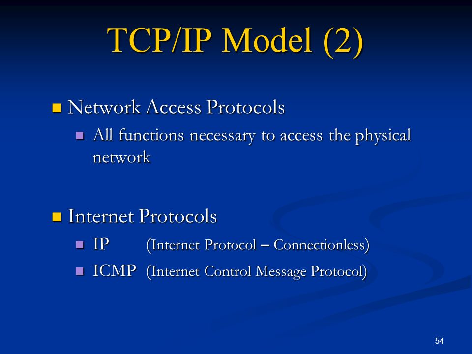 54 TCP/IP Model (2) Network Access Protocols Network Access Protocols All functions necessary to access the physical network All functions necessary t