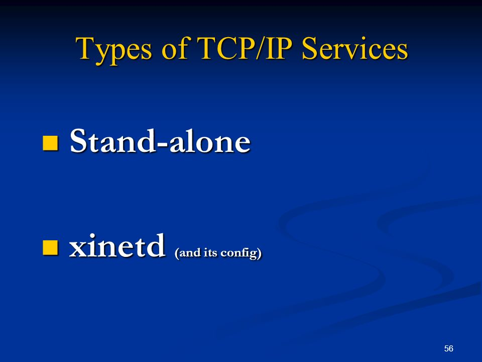56 Types of TCP/IP Services Stand-alone Stand-alone xinetd (and its config) xinetd (and its config)