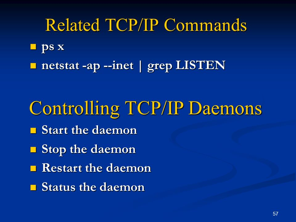 57 Related TCP/IP Commands ps x ps x netstat -ap --inet | grep LISTEN netstat -ap --inet | grep LISTEN Start the daemon Start the daemon Stop the daem