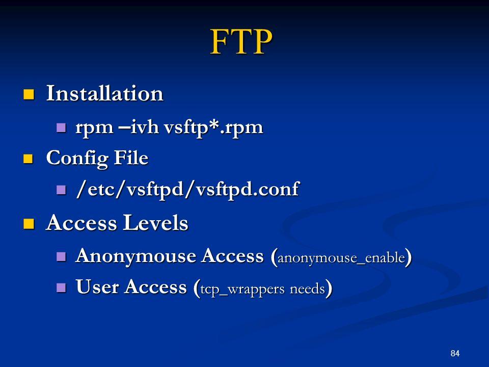 84 FTP Installation Installation rpm – ivh vsftp*.rpm rpm – ivh vsftp*.rpm Config File Config File /etc/vsftpd/vsftpd.conf /etc/vsftpd/vsftpd.conf Acc