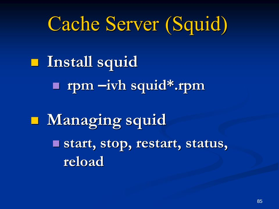 85 Cache Server (Squid) Install squid Install squid rpm – ivh squid*.rpm rpm – ivh squid*.rpm Managing squid Managing squid start, stop, restart, stat