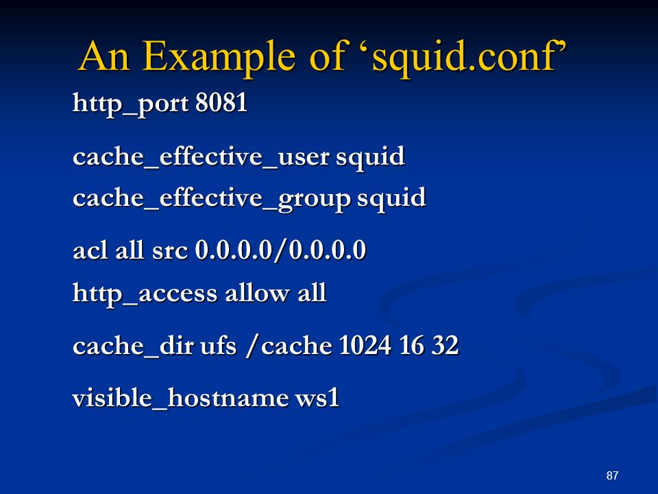 87 An Example of squid.conf http_port 8081 cache_effective_user squid cache_effective_group squid acl all src 0.0.0.0/0.0.0.0 http_access allow all ca