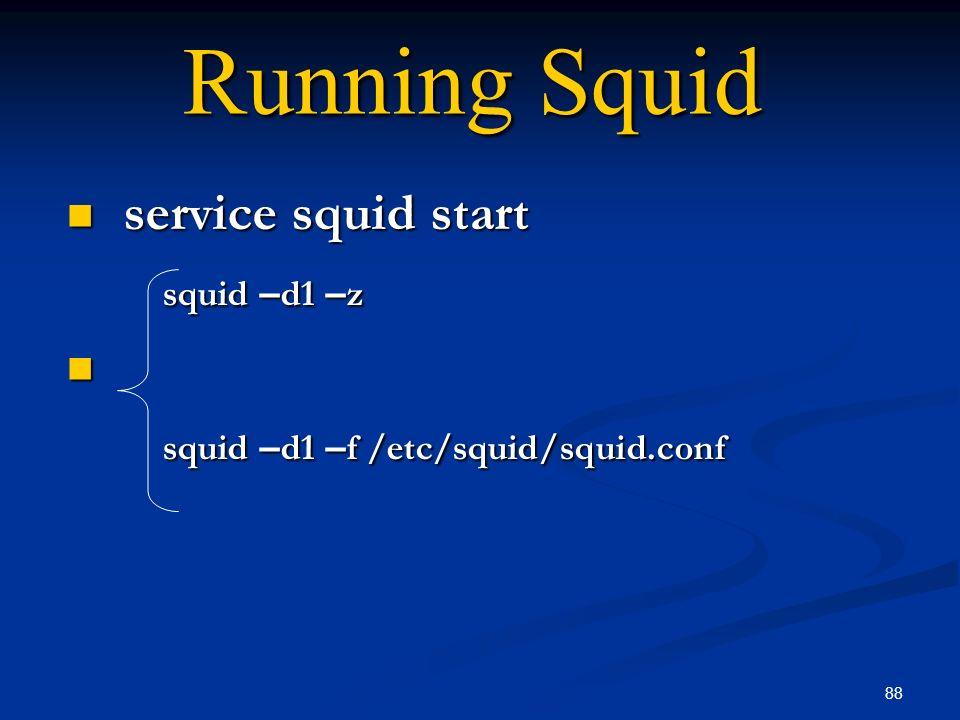 88 Running Squid service squid start service squid start squid – d1 – z squid – d1 – f /etc/squid/squid.conf