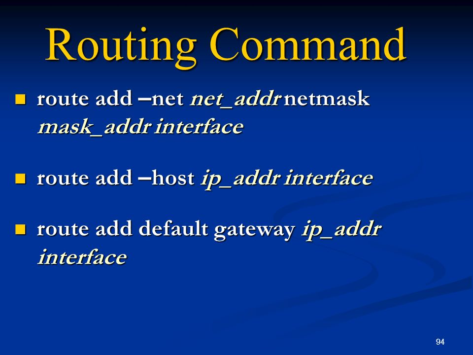 94 Routing Command route add – net net_addr netmask mask_addr interface route add – net net_addr netmask mask_addr interface route add – host ip_addr