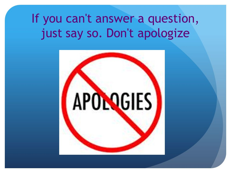 If you can t answer a question, just say so. Don t apologize