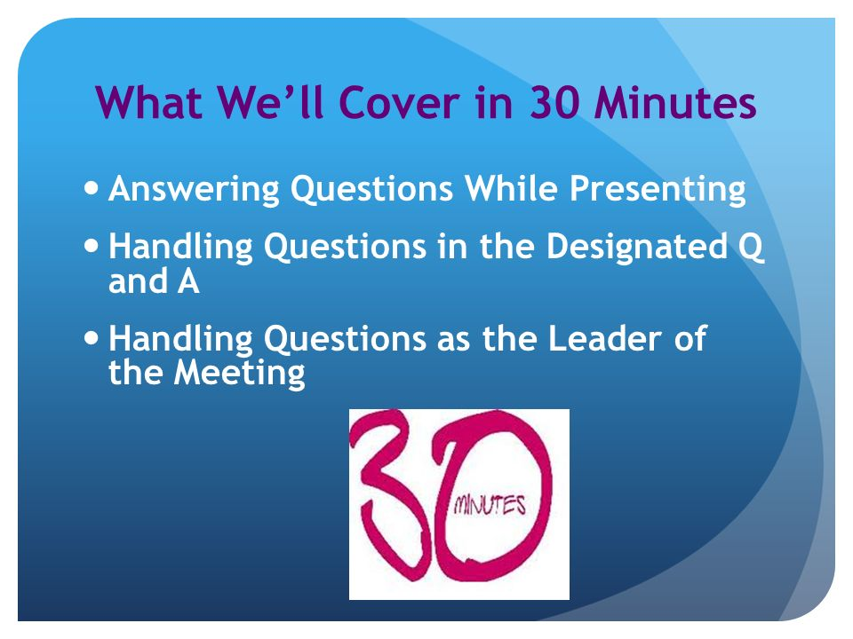 What Well Cover in 30 Minutes Answering Questions While Presenting Handling Questions in the Designated Q and A Handling Questions as the Leader of the Meeting