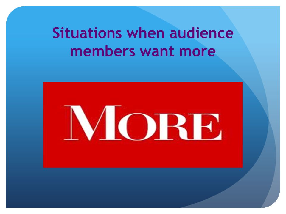Situations when audience members want more
