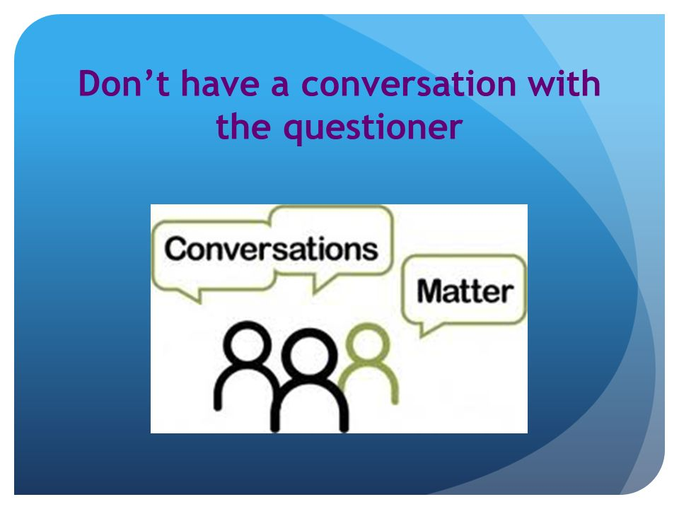 Dont have a conversation with the questioner
