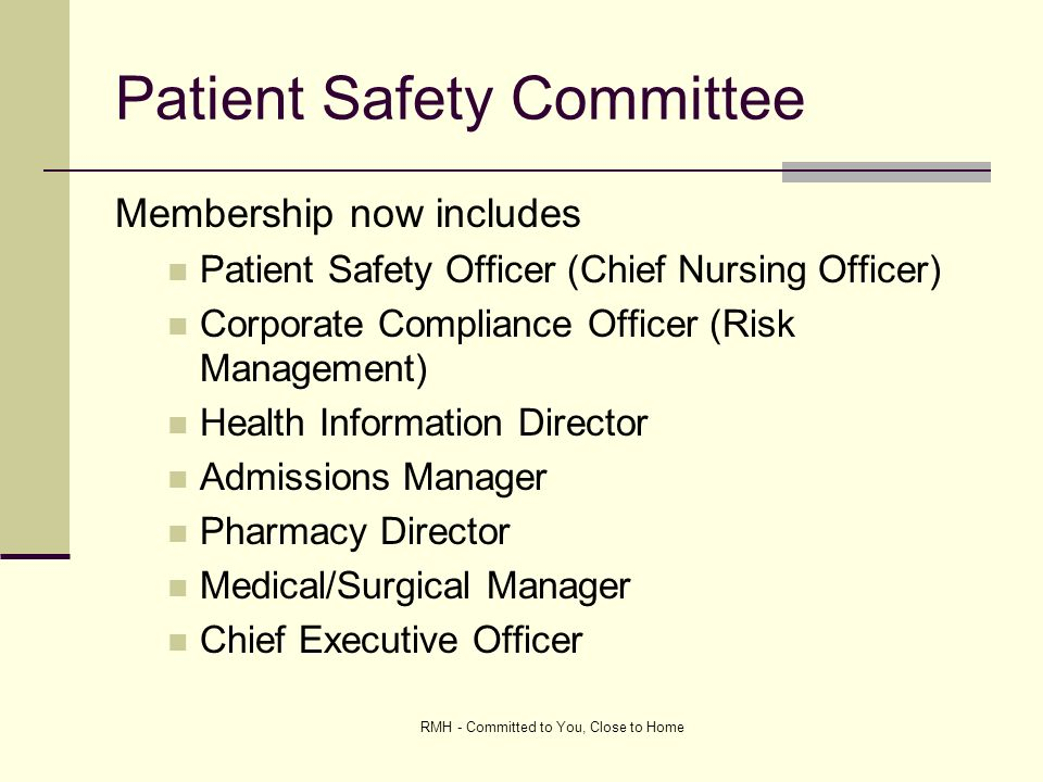 RMH - Committed to You, Close to Home Patient Safety Committee Membership now includes Patient Safety Officer (Chief Nursing Officer) Corporate Compliance Officer (Risk Management) Health Information Director Admissions Manager Pharmacy Director Medical/Surgical Manager Chief Executive Officer