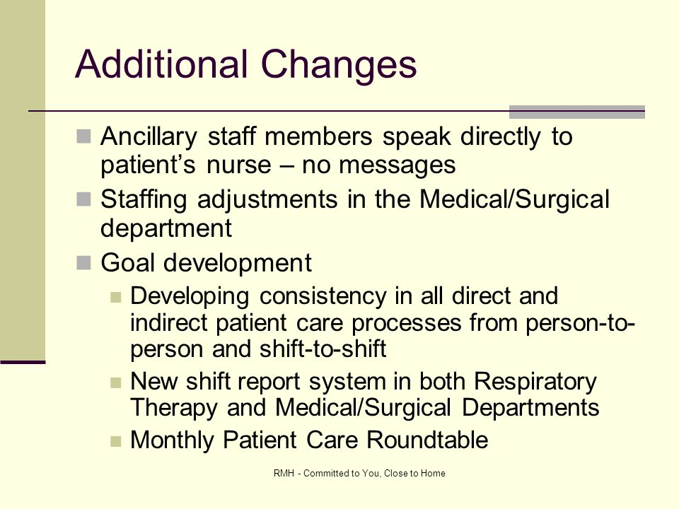 RMH - Committed to You, Close to Home Additional Changes Ancillary staff members speak directly to patients nurse – no messages Staffing adjustments in the Medical/Surgical department Goal development Developing consistency in all direct and indirect patient care processes from person-to- person and shift-to-shift New shift report system in both Respiratory Therapy and Medical/Surgical Departments Monthly Patient Care Roundtable