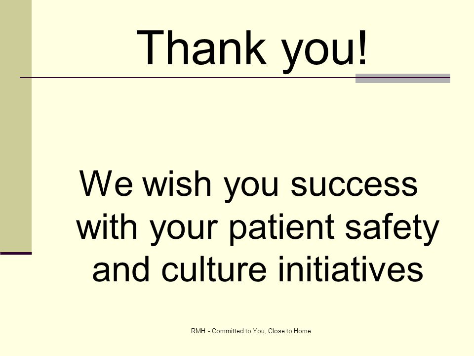 RMH - Committed to You, Close to Home We wish you success with your patient safety and culture initiatives Thank you!