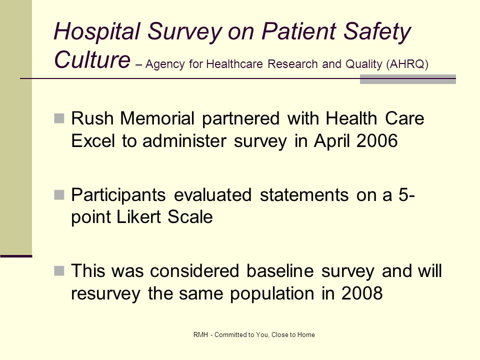 RMH - Committed to You, Close to Home Hospital Survey on Patient Safety Culture – Agency for Healthcare Research and Quality (AHRQ) Rush Memorial partnered with Health Care Excel to administer survey in April 2006 Participants evaluated statements on a 5- point Likert Scale This was considered baseline survey and will resurvey the same population in 2008