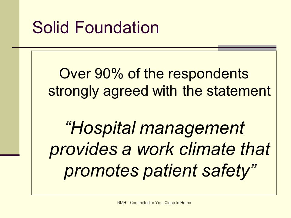 RMH - Committed to You, Close to Home Solid Foundation Over 90% of the respondents strongly agreed with the statement Hospital management provides a work climate that promotes patient safety