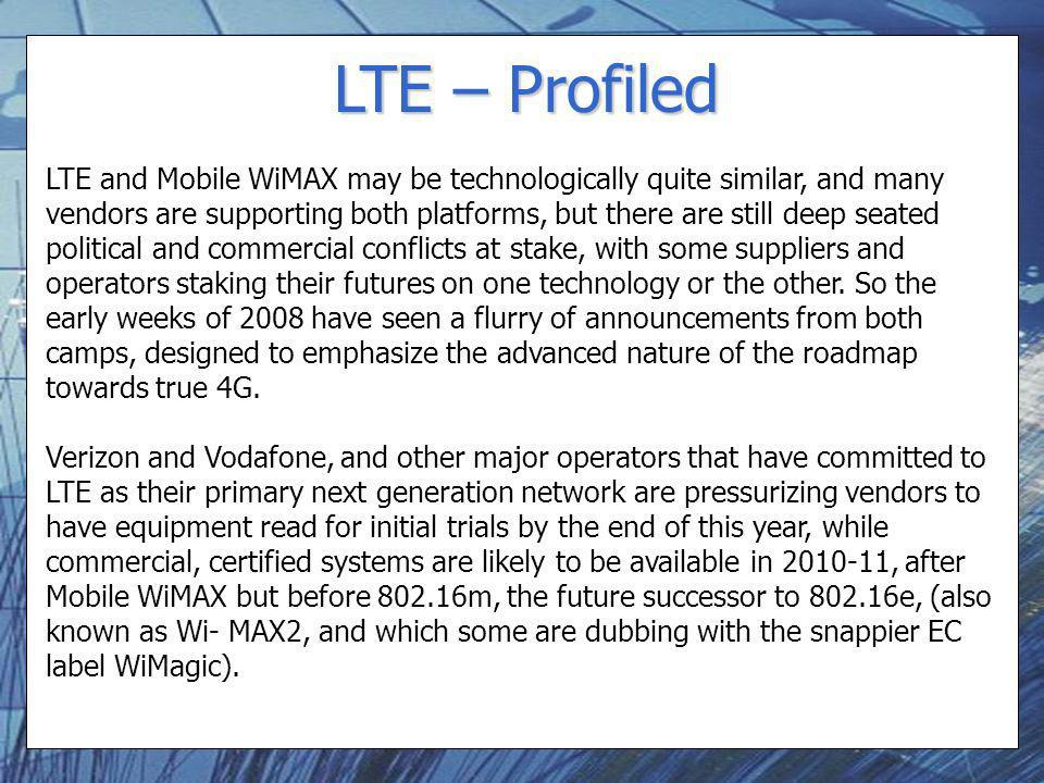 LTE – Profiled LTE and Mobile WiMAX may be technologically quite similar, and many vendors are supporting both platforms, but there are still deep seated political and commercial conflicts at stake, with some suppliers and operators staking their futures on one technology or the other.
