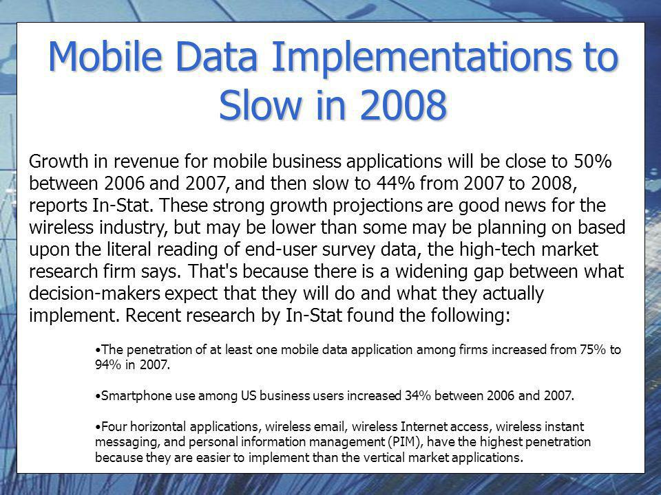 Mobile Data Implementations to Slow in 2008 Growth in revenue for mobile business applications will be close to 50% between 2006 and 2007, and then sl