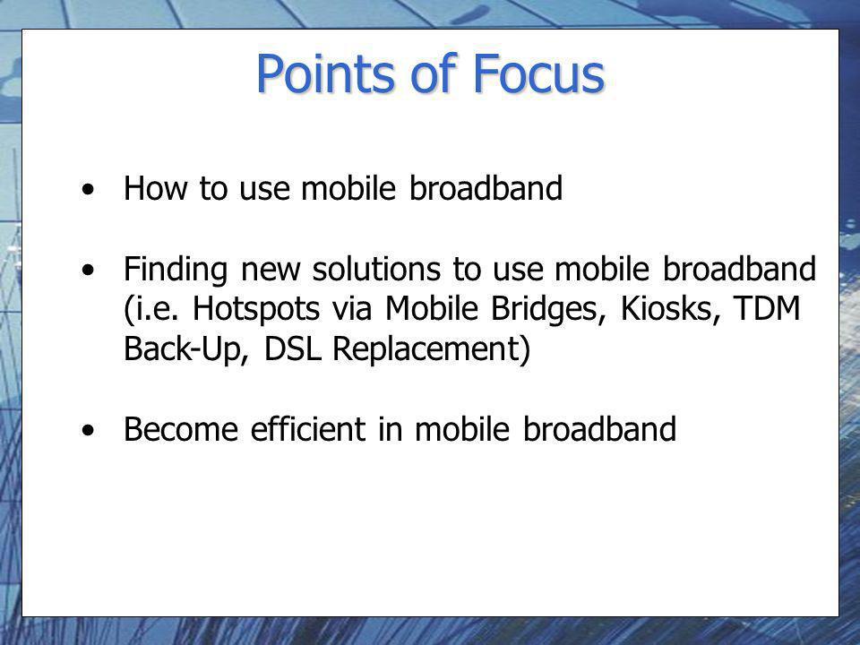 Points of Focus How to use mobile broadband Finding new solutions to use mobile broadband (i.e. Hotspots via Mobile Bridges, Kiosks, TDM Back-Up, DSL