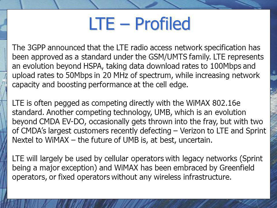 LTE – Profiled The 3GPP announced that the LTE radio access network specification has been approved as a standard under the GSM/UMTS family. LTE repre