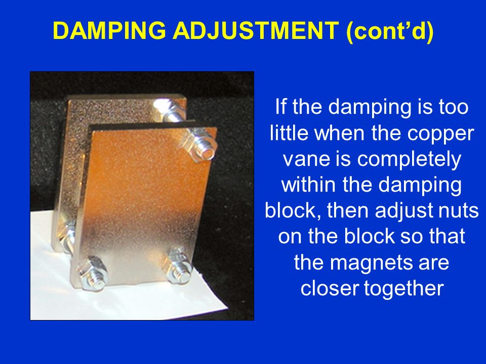 If the damping is too little when the copper vane is completely within the damping block, then adjust nuts on the block so that the magnets are closer together DAMPING ADJUSTMENT (contd)