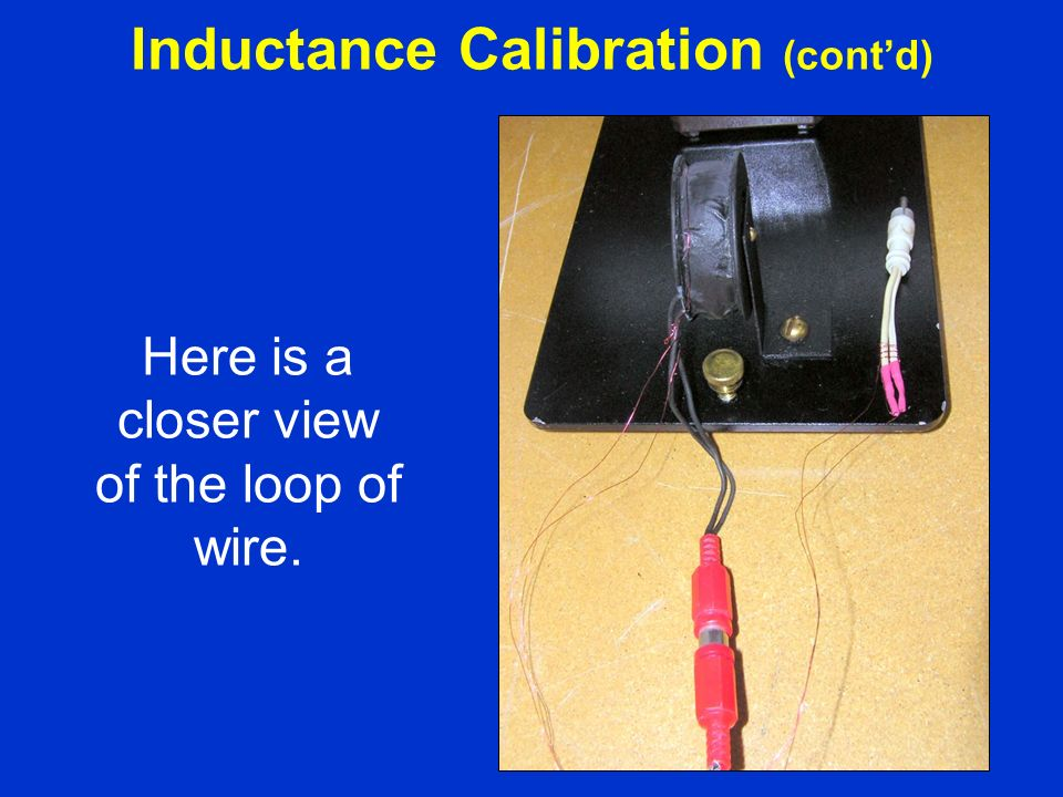 Here is a closer view of the loop of wire. Inductance Calibration (contd)