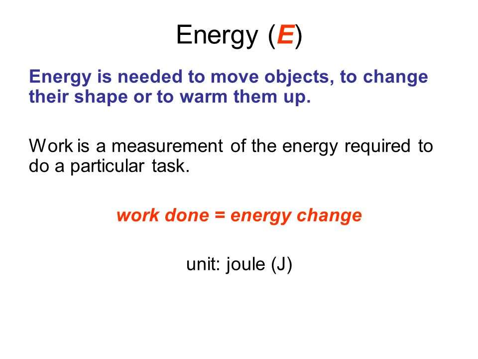 Energy (E) Energy is needed to move objects, to change their shape or to warm them up. Work is a measurement of the energy required to do a particular