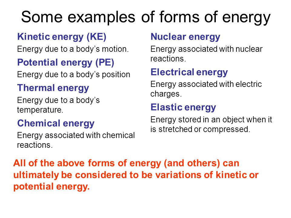 Some examples of forms of energy Kinetic energy (KE) Energy due to a bodys motion. Potential energy (PE) Energy due to a bodys position Thermal energy